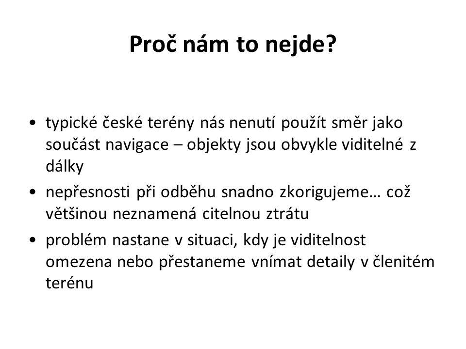 Proč nám to nejde? •typické české terény nás nenutí použít směr jako součást navigace – objekty jsou obvykle viditelné z dálky •nepřesnosti při odběhu