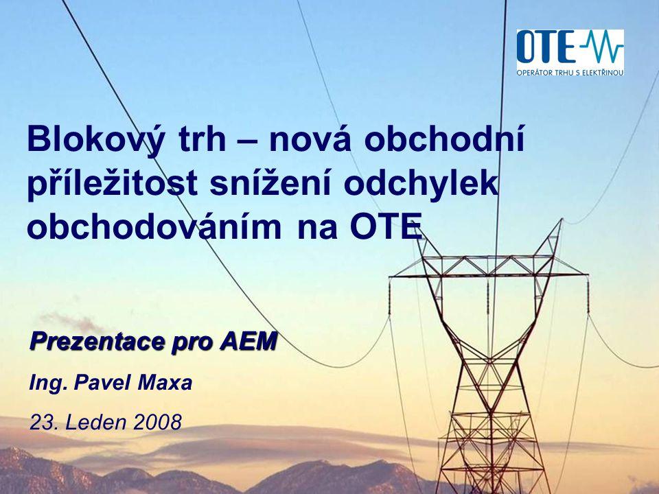 Blokový trh – nová obchodní příležitost snížení odchylek obchodováním na OTE Prezentace pro AEM Ing. Pavel Maxa 23. Leden 2008