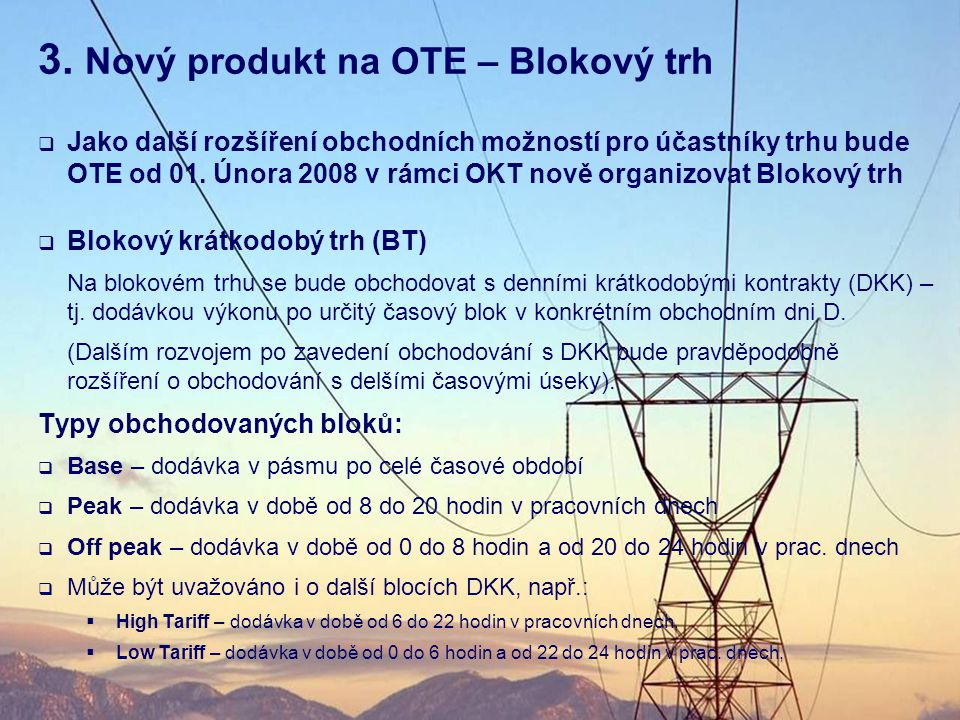 3. Nový produkt na OTE – Blokový trh  Jako další rozšíření obchodních možností pro účastníky trhu bude OTE od 01. Února 2008 v rámci OKT nově organiz
