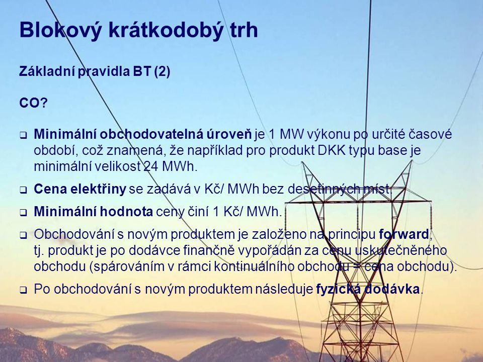 Blokový krátkodobý trh Základní pravidla BT (2) CO?  Minimální obchodovatelná úroveň je 1 MW výkonu po určité časové období, což znamená, že napříkla