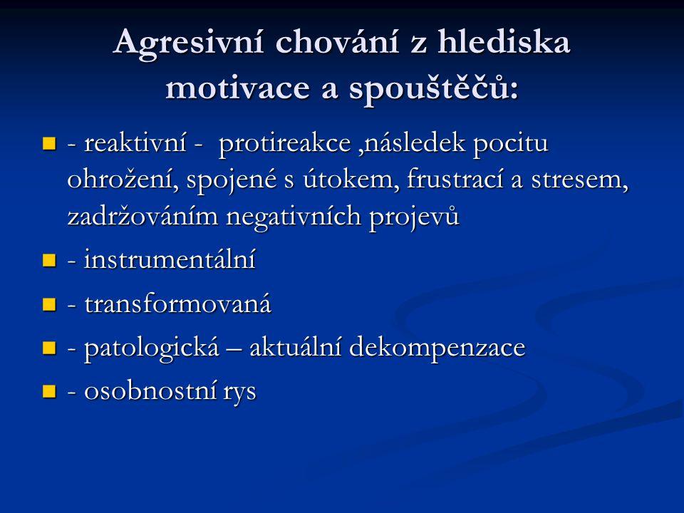 Agresivní chování z hlediska motivace a spouštěčů:  - reaktivní - protireakce,následek pocitu ohrožení, spojené s útokem, frustrací a stresem, zadržováním negativních projevů  - instrumentální  - transformovaná  - patologická – aktuální dekompenzace  - osobnostní rys