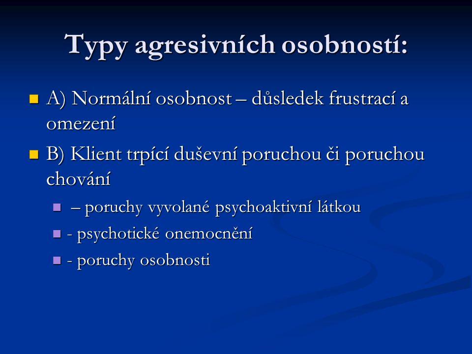 Typy agresivních osobností:  A) Normální osobnost – důsledek frustrací a omezení  B) Klient trpící duševní poruchou či poruchou chování  – poruchy vyvolané psychoaktivní látkou  - psychotické onemocnění  - poruchy osobnosti