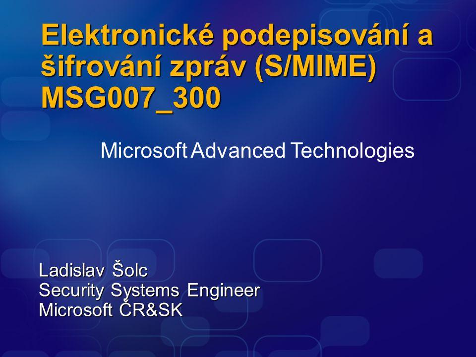 Elektronické podepisování a šifrování zpráv (S/MIME) MSG007_300 Ladislav Šolc Security Systems Engineer Microsoft ČR&SK Microsoft Advanced Technologie