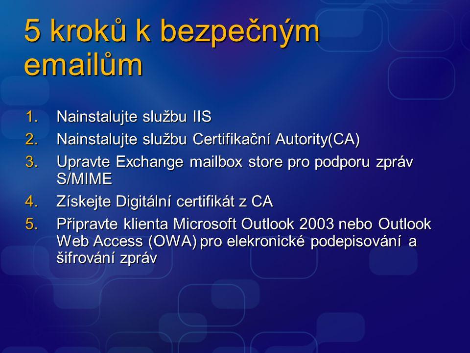 5 kroků k bezpečným emailům 1.Nainstalujte službu IIS 2.Nainstalujte službu Certifikační Autority(CA) 3.Upravte Exchange mailbox store pro podporu zpr