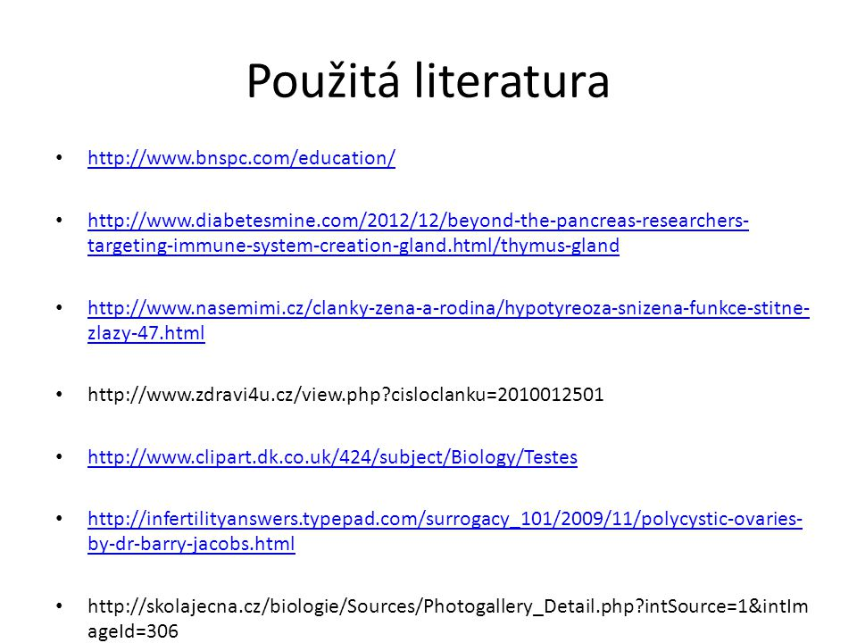 Použitá literatura • http://www.bnspc.com/education/ http://www.bnspc.com/education/ • http://www.diabetesmine.com/2012/12/beyond-the-pancreas-researchers- targeting-immune-system-creation-gland.html/thymus-gland http://www.diabetesmine.com/2012/12/beyond-the-pancreas-researchers- targeting-immune-system-creation-gland.html/thymus-gland • http://www.nasemimi.cz/clanky-zena-a-rodina/hypotyreoza-snizena-funkce-stitne- zlazy-47.html http://www.nasemimi.cz/clanky-zena-a-rodina/hypotyreoza-snizena-funkce-stitne- zlazy-47.html • http://www.zdravi4u.cz/view.php?cisloclanku=2010012501 • http://www.clipart.dk.co.uk/424/subject/Biology/Testes http://www.clipart.dk.co.uk/424/subject/Biology/Testes • http://infertilityanswers.typepad.com/surrogacy_101/2009/11/polycystic-ovaries- by-dr-barry-jacobs.html http://infertilityanswers.typepad.com/surrogacy_101/2009/11/polycystic-ovaries- by-dr-barry-jacobs.html • http://skolajecna.cz/biologie/Sources/Photogallery_Detail.php?intSource=1&intIm ageId=306