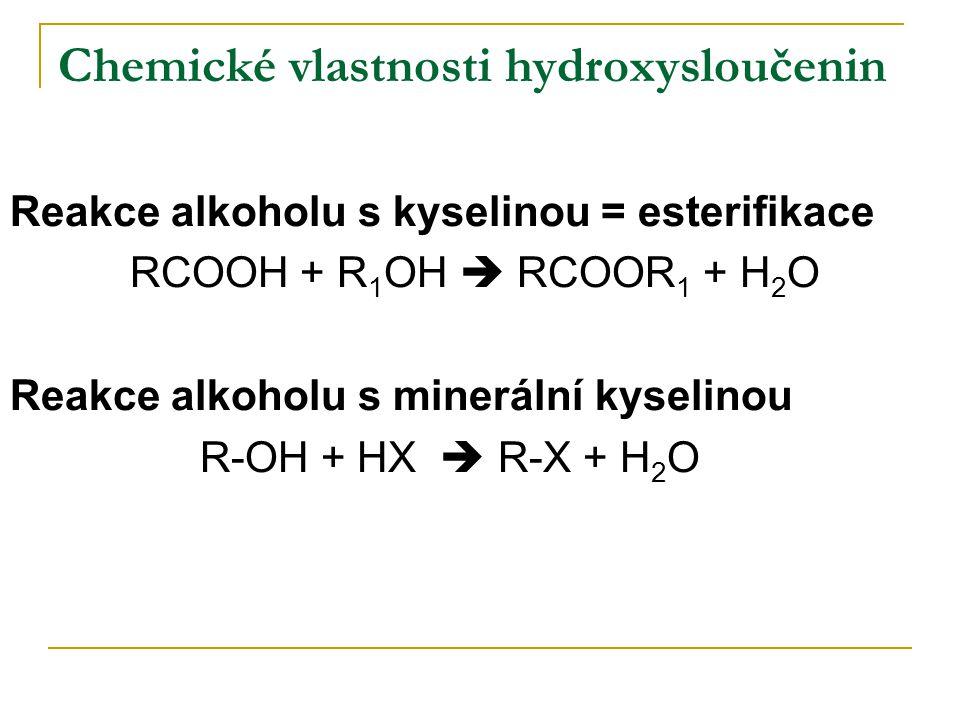 Chemické vlastnosti hydroxysloučenin Reakce alkoholu s kyselinou = esterifikace RCOOH + R 1 OH  RCOOR 1 + H 2 O Reakce alkoholu s minerální kyselinou