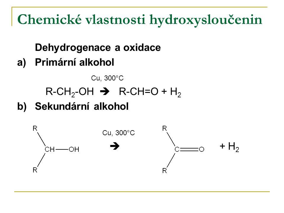 Chemické vlastnosti hydroxysloučenin Dehydrogenace a oxidace a)Primární alkohol Cu, 300°C R-CH 2 -OH  R-CH=O + H 2 b)Sekundární alkohol Cu, 300°C  +