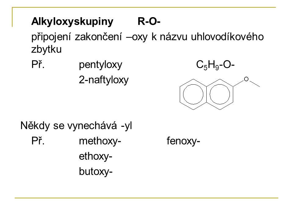AlkyloxyskupinyR-O- připojení zakončení –oxy k názvu uhlovodíkového zbytku Př.pentyloxyC 5 H 9 -O- 2-naftyloxy Někdy se vynechává -yl Př.methoxy-fenox