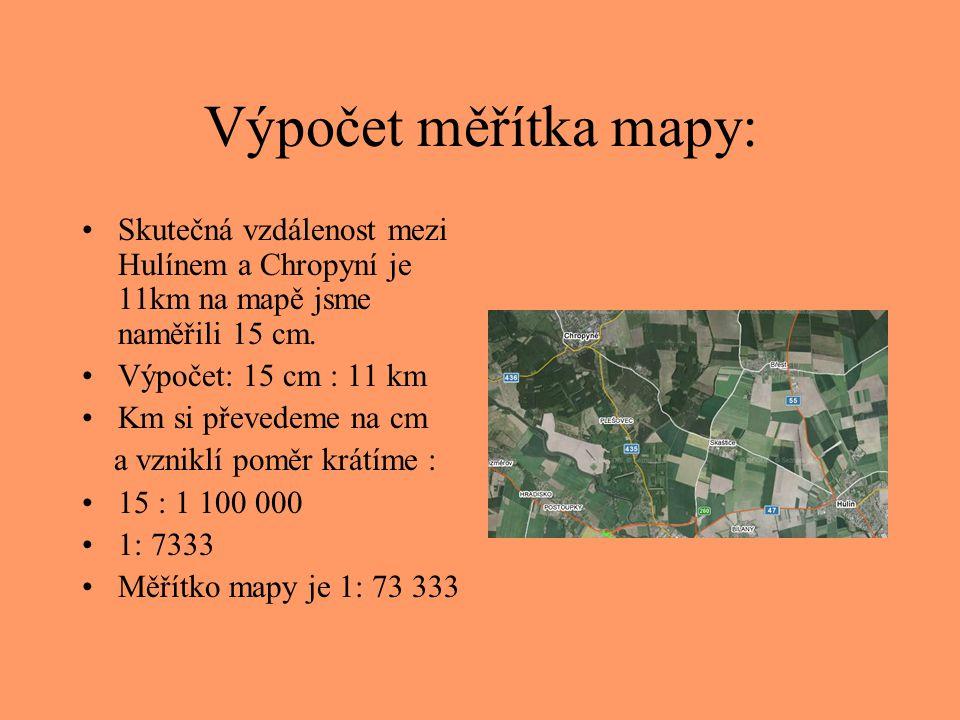 Výpočet skutečné vzdálenosti •Jaká je skutečná vzdálenost mezi Hulínem a Ostravou, když na mapě s měřítkem 1: 480 000 jsme na měřili 17 cm •Výpočet: •17 x 480 000 = 8160000cm = 81,6 km •Skutečná vzdálenost mezi Hulínem a Ostravou je 81,6 km