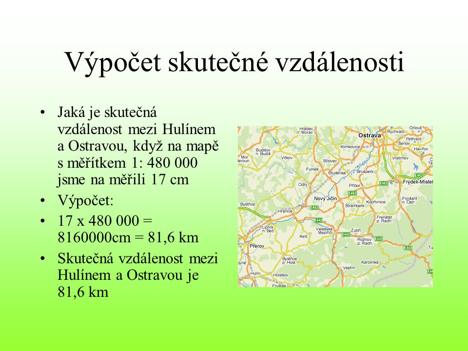 Výpočet vzdálenosti na mapě •Jakou vzdálenost na mapě s měřítkem 1: 480 000 jsme na měřili mezi Zlínem a Prahou, když skutečna vzdálenost je 290 km •Výpočet: •290 km = 29 000 000 cm •1/480 000 x 29 000 000 = 60.41cm •Na mapě jsme naměřili 60,41 cm