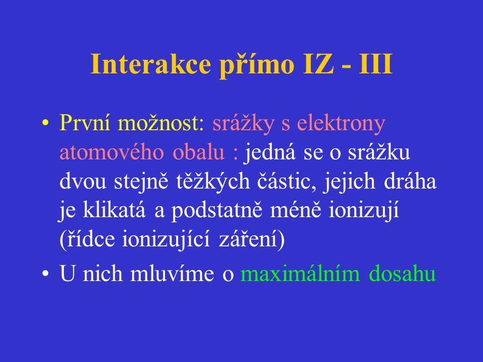 Interakce přímo IZ - III •První možnost: srážky s elektrony atomového obalu : jedná se o srážku dvou stejně těžkých částic, jejich dráha je klikatá a podstatně méně ionizují (řídce ionizující záření) •U nich mluvíme o maximálním dosahu