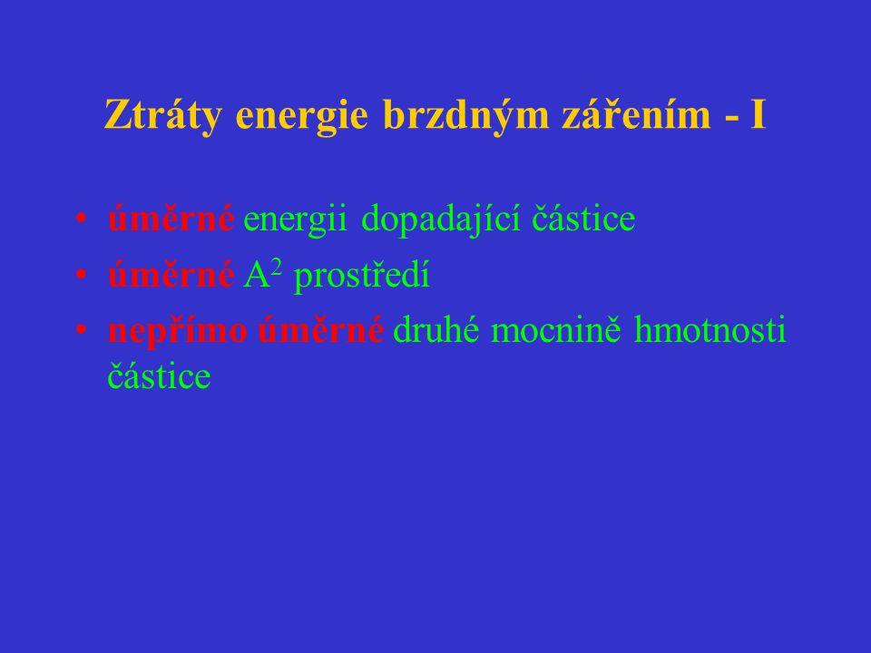 Ztráty energie brzdným zářením - I •úměrné energii dopadající částice •úměrné A 2 prostředí •nepřímo úměrné druhé mocnině hmotnosti částice