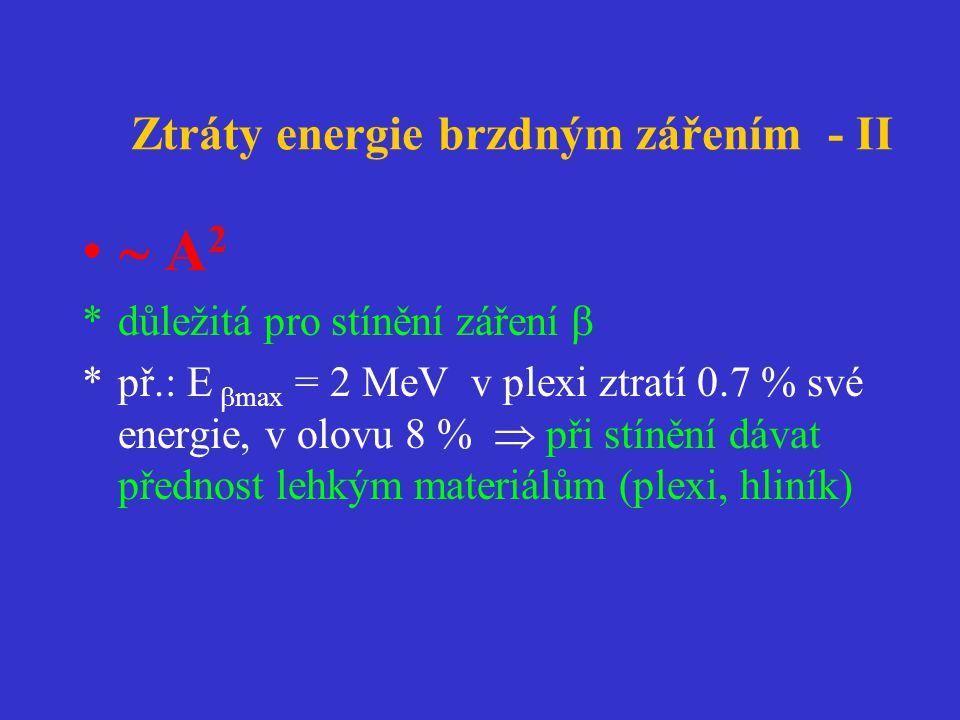 Ztráty energie brzdným zářením - II •  A 2 *důležitá pro stínění záření  *př.: E  max = 2 MeV v plexi ztratí 0.7 % své energie, v olovu 8 %  při stínění dávat přednost lehkým materiálům (plexi, hliník)