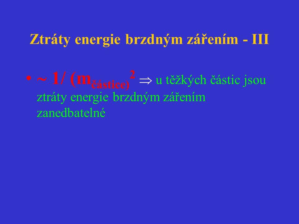 Ztráty energie brzdným zářením - III •  1/ (m částice) 2  u těžkých částic jsou ztráty energie brzdným zářením zanedbatelné