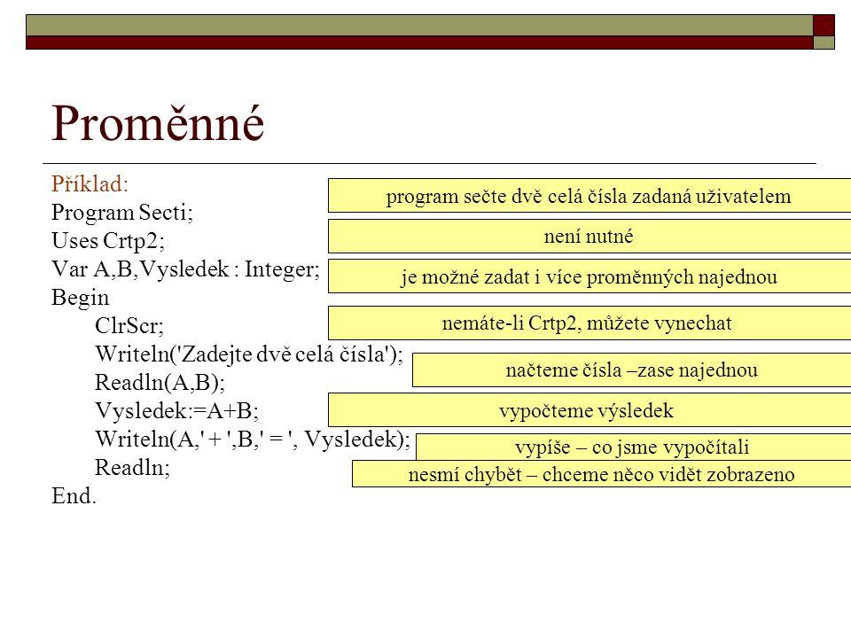 Proměnné Příklad: Program Secti; Uses Crtp2; Var A,B,Vysledek : Integer; Begin ClrScr; Writeln('Zadejte dvě celá čísla'); Readln(A,B); Vysledek:=A+B;