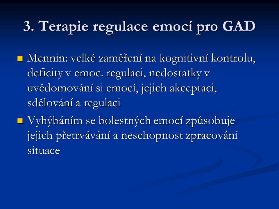 3. Terapie regulace emocí pro GAD  Mennin: velké zaměření na kognitivní kontrolu, deficity v emoc. regulaci, nedostatky v uvědomování si emocí, jejic