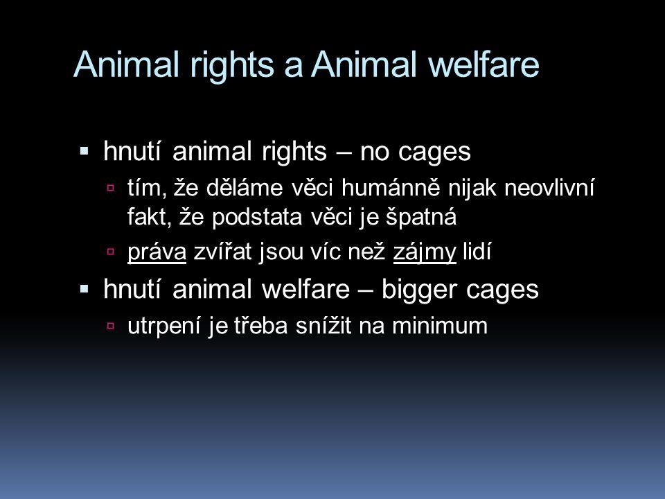 Animal rights a Animal welfare  hnutí animal rights – no cages  tím, že děláme věci humánně nijak neovlivní fakt, že podstata věci je špatná  práva