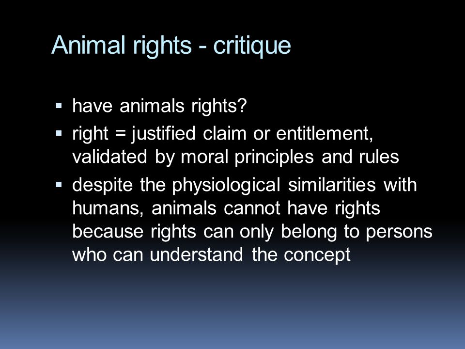 Animal rights - critique  have animals rights?  right = justified claim or entitlement, validated by moral principles and rules  despite the physio