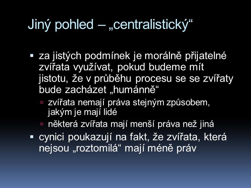 """Jiný pohled – """"centralistický""""  za jistých podmínek je morálně přijatelné zvířata využívat, pokud budeme mít jistotu, že v průběhu procesu se se zvíř"""