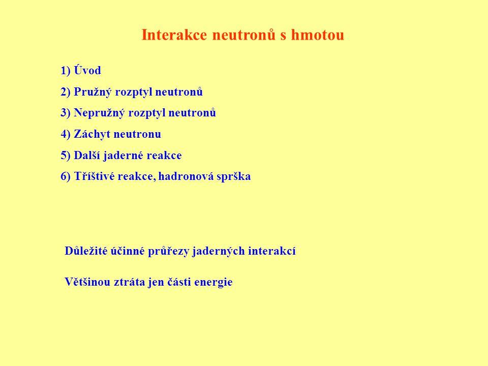 Úvod Neutron nemá elektrický náboj → interakce pouze silnou jadernou interakcí Magnetický moment neutronu → interakce i elektromagnetickou interakcí, většinou zanedbatelný vliv Rozdělení neutronů podle jejich energie: Ultrachladné: E < 10 -6 eV Chladné a velmi chladné: E = (10 -6 eV – 0,0005 eV) Tepelné neutrony – (0,002 eV – 0,5 eV) neutrony v tepelné rovnováze s okolím, Maxwellovo rozdělení rychlostí pro 20 o C je nejpravděpodobnější rychlost v = 2200 m/s → E = 0,0253 eV Epitermální neutrony a rezonanční neutrony: E = (0,5 eV – 10000 eV) Kadmiový práh: ~ 0,5 eV - s větší energií procházejí 1 mm Cd Pomalé neutrony: E < 0,3 eV Rychlé neutrony: E = (0,3 eV – 20 MeV) Neutrony vysokých energií: E = (20 MeV – 100 MeV) Relativistické neutrony: 0,1 – 10 GeV Ultrarelativistické neutrony: E > 10 GeV