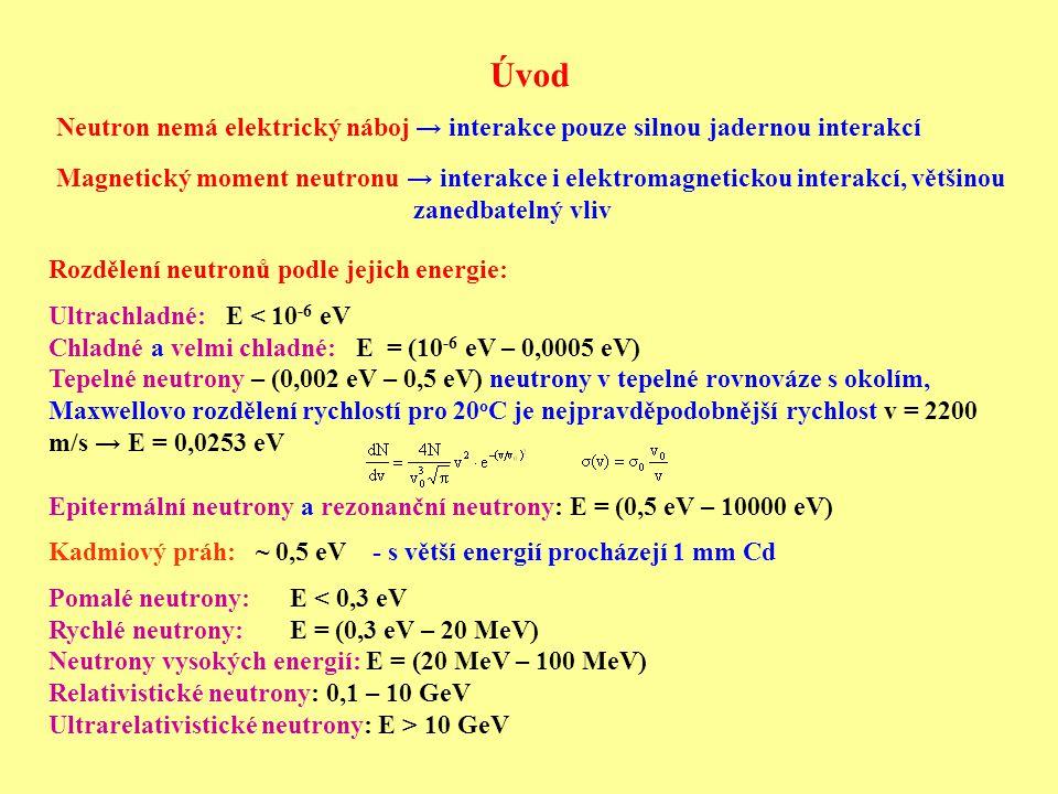 Pružný rozptyl neutronů Nejčastější proces využívaný ke zmenšení kinetické energie (zpomalování) neutronů Zpomalování – proces řady nezávislých pružných rozptylů neutronu na jádrech Využití odraženého jádra při rozptylu pro určení energie neutronu Čím těžší jádro, tím nižší energii mu může neutron předat: Maximální předaná energie (nerelativistický případ čelní srážky): ZZH: p n0 = p A - p n ZZE: E n0KIN = E AKIN + E nKIN  p n0 2 /2m n = p A 2 /2m A + p n 2 /2m n ZZH: p n 2 = p A 2 – 2p A p n0 + p n0 2  m A p n 2 = m A p A 2 – 2m A p A p n0 + m A p n0 2 ZZE: m A p n 2 = - m n p A 2 + m A p n0 2 Rovnice odečteme: 0 = m A p A 2 + m n p A 2 – 2m A p A p n0  m A p A + m n p A = 2m A p n0