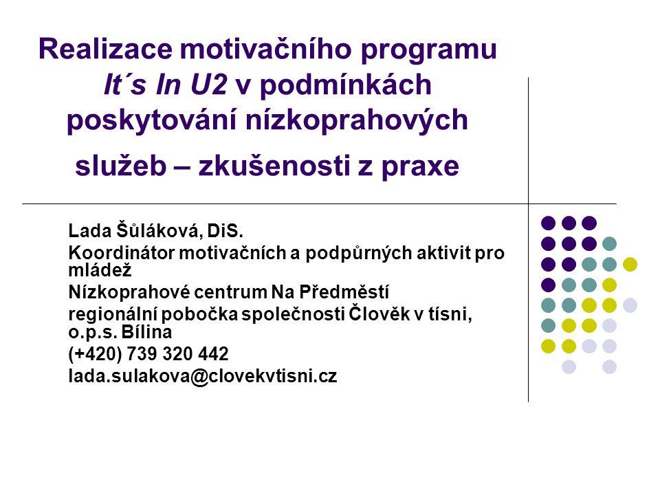 Realizace motivačního programu It´s In U2 v podmínkách poskytování nízkoprahových služeb – zkušenosti z praxe Lada Šůláková, DiS. Koordinátor motivačn