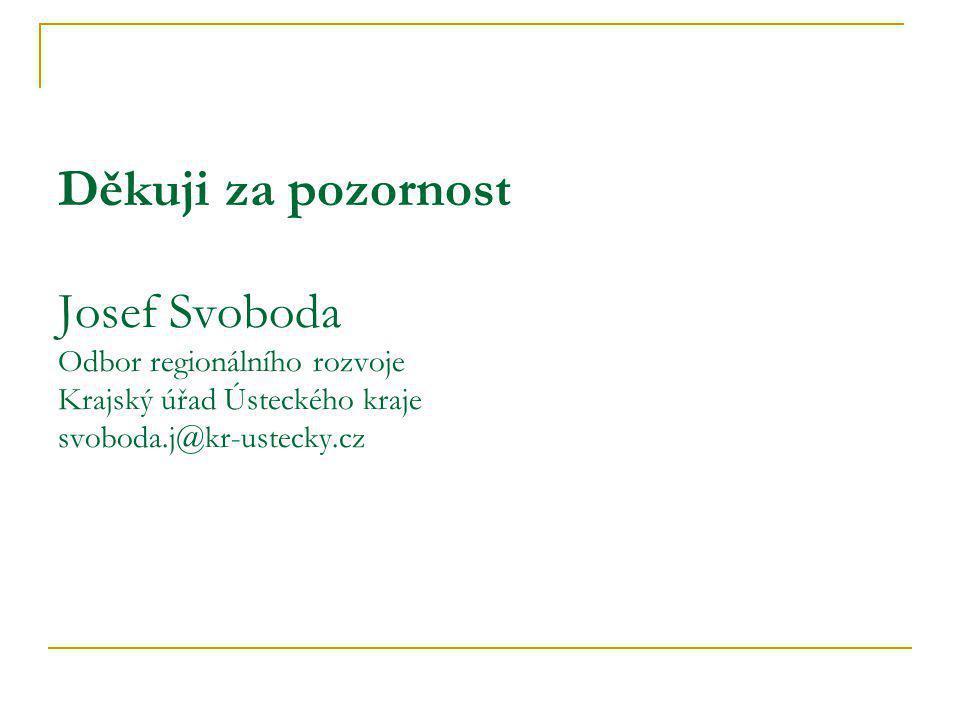 Děkuji za pozornost Josef Svoboda Odbor regionálního rozvoje Krajský úřad Ústeckého kraje svoboda.j@kr-ustecky.cz