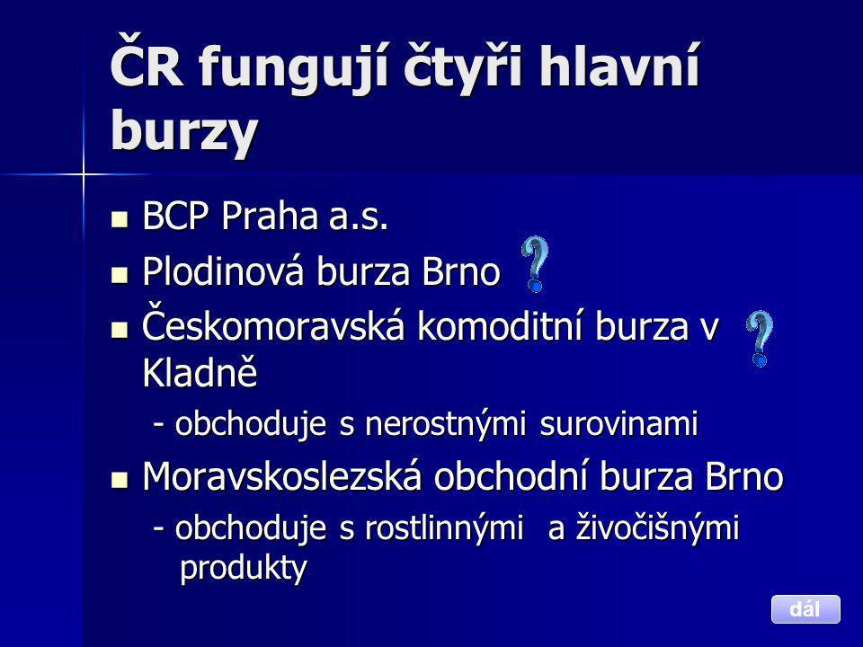 ČR fungují čtyři hlavní burzy  BCP Praha a.s.  Plodinová burza Brno  Českomoravská komoditní burza v Kladně - obchoduje s nerostnými surovinami  M