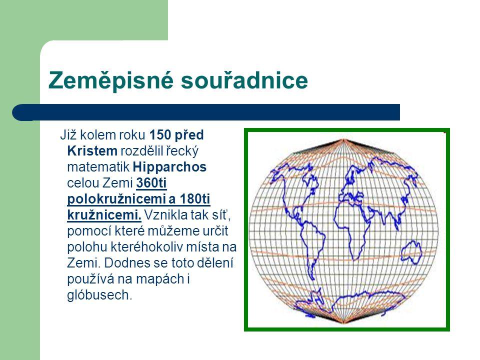 Zeměpisné souřadnice Již kolem roku 150 před Kristem rozdělil řecký matematik Hipparchos celou Zemi 360ti polokružnicemi a 180ti kružnicemi. Vznikla t