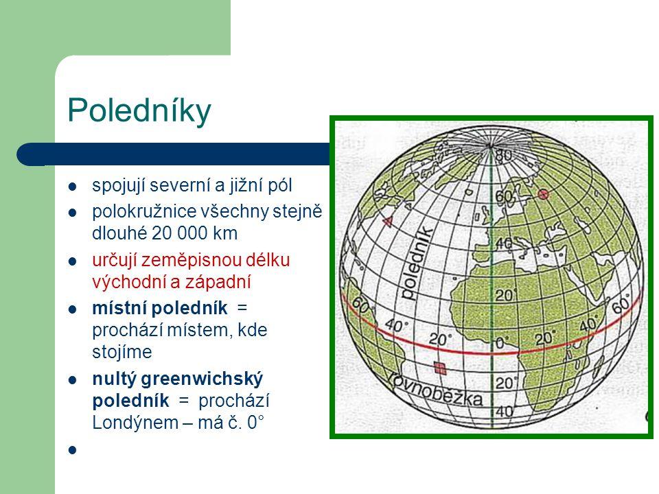 Poledníky  spojují severní a jižní pól  polokružnice všechny stejně dlouhé 20 000 km  určují zeměpisnou délku východní a západní  místní poledník
