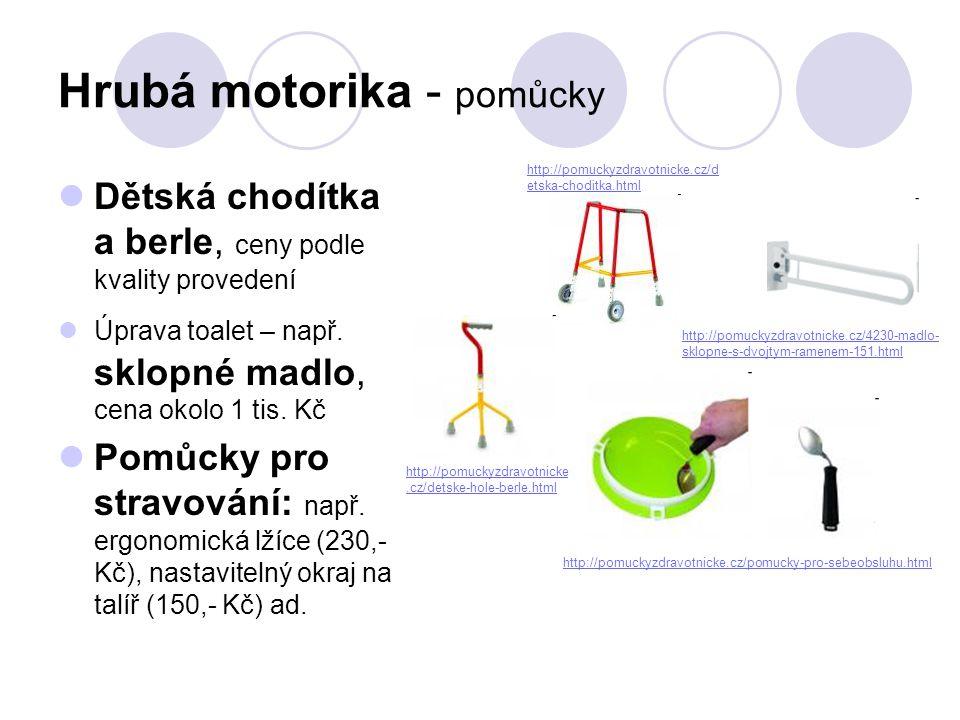 Hrubá motorika - pomůcky  Dětská chodítka a berle, ceny podle kvality provedení  Úprava toalet – např. sklopné madlo, cena okolo 1 tis. Kč  Pomůcky