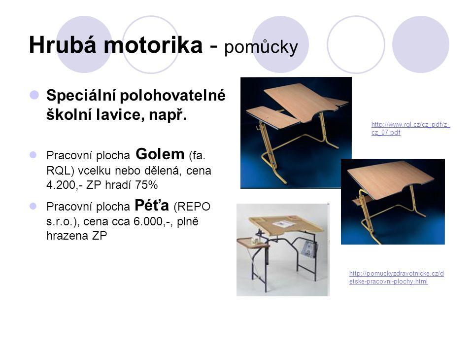 Hrubá motorika - pomůcky  Speciální polohovatelné školní lavice, např.  Pracovní plocha Golem (fa. RQL) vcelku nebo dělená, cena 4.200,- ZP hradí 75