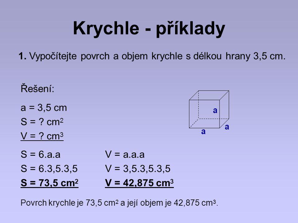 Krychle - příklady 1. Vypočítejte povrch a objem krychle s délkou hrany 3,5 cm. a = 3,5 cm S = ? cm 2 V = ? cm 3 S = 6.a.a S = 6.3,5.3,5 S = 73,5 cm 2