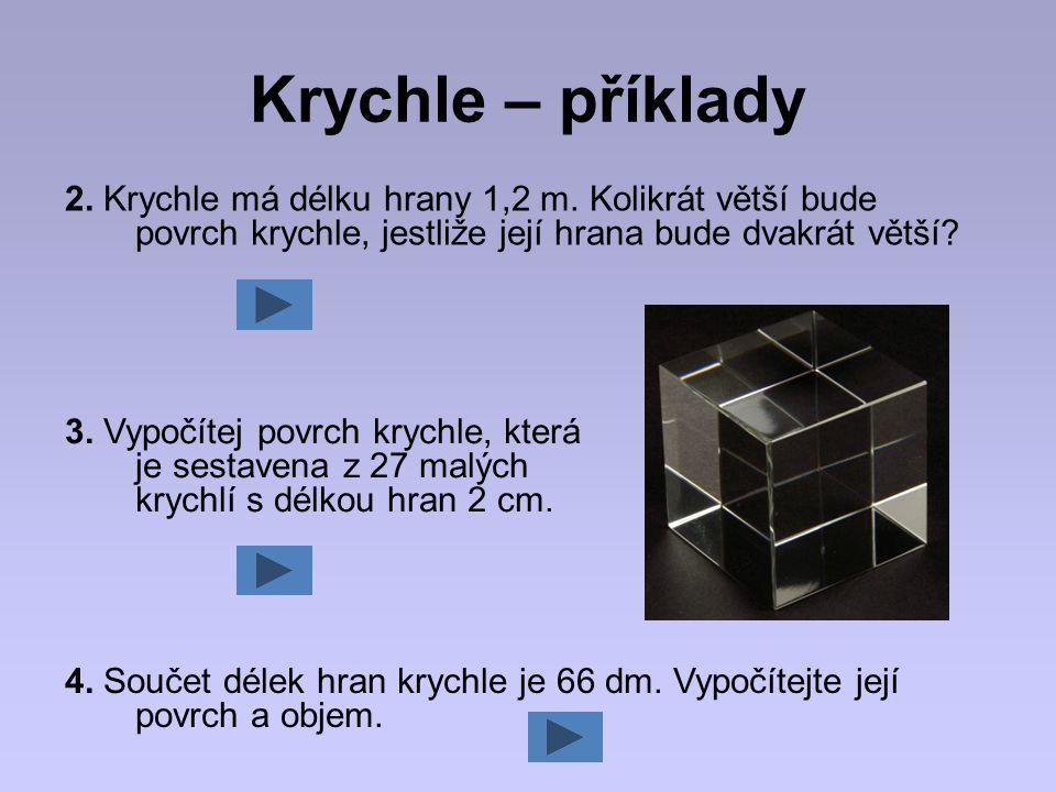 Krychle – příklady 2. Krychle má délku hrany 1,2 m. Kolikrát větší bude povrch krychle, jestliže její hrana bude dvakrát větší? 3. Vypočítej povrch kr