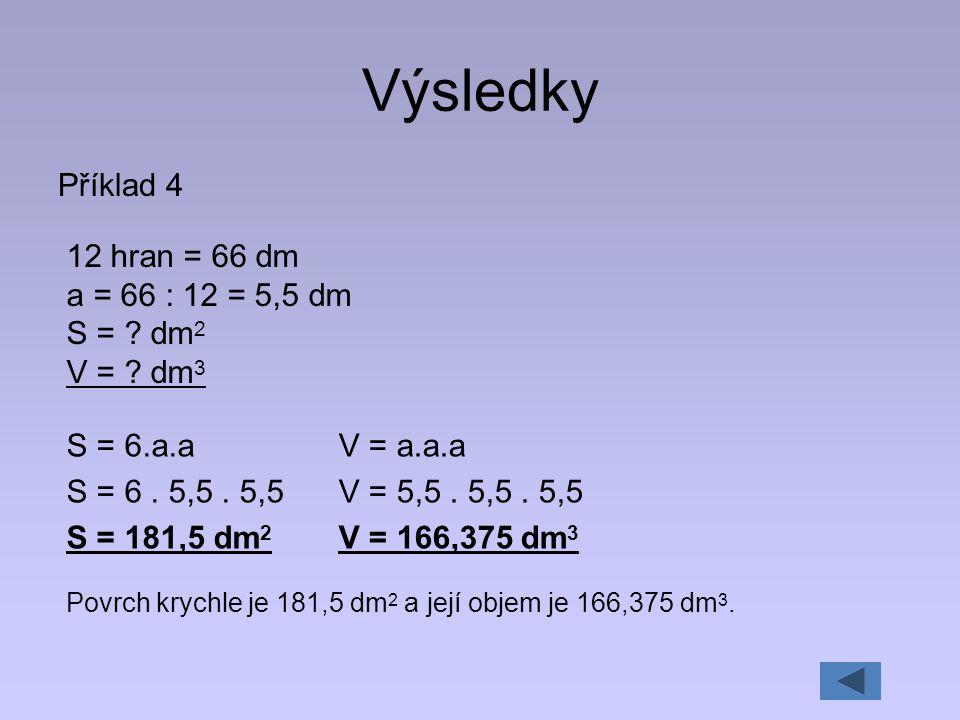 Výsledky Příklad 4 12 hran = 66 dm a = 66 : 12 = 5,5 dm S = ? dm 2 V = ? dm 3 S = 6.a.a S = 6. 5,5. 5,5 S = 181,5 dm 2 Povrch krychle je 181,5 dm 2 a