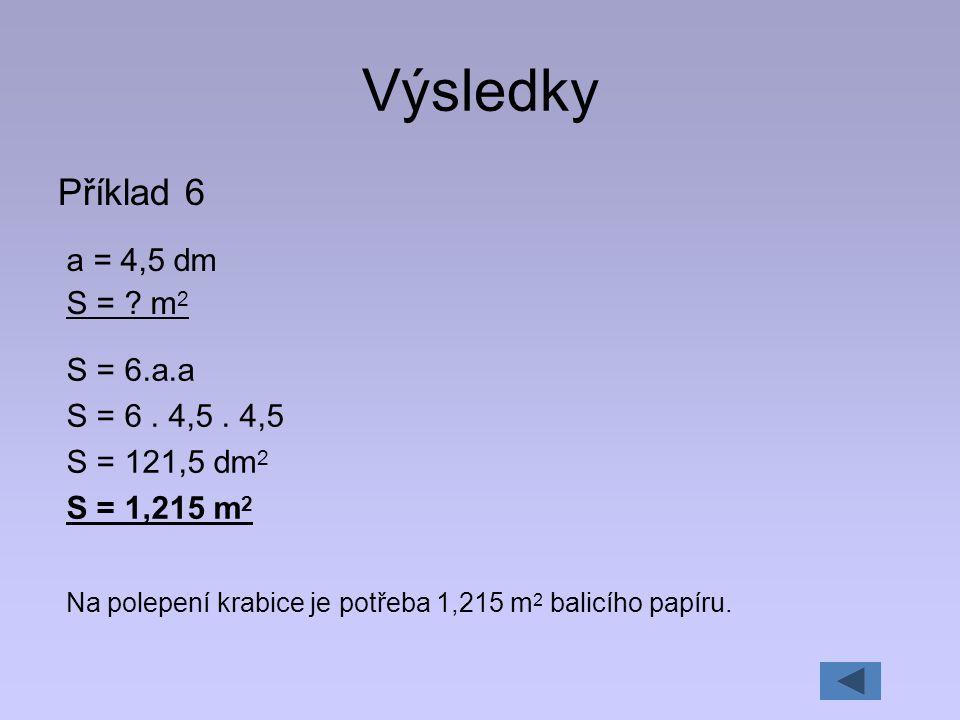 Výsledky Příklad 6 a = 4,5 dm S = ? m 2 S = 6.a.a S = 6. 4,5. 4,5 S = 121,5 dm 2 S = 1,215 m 2 Na polepení krabice je potřeba 1,215 m 2 balicího papír