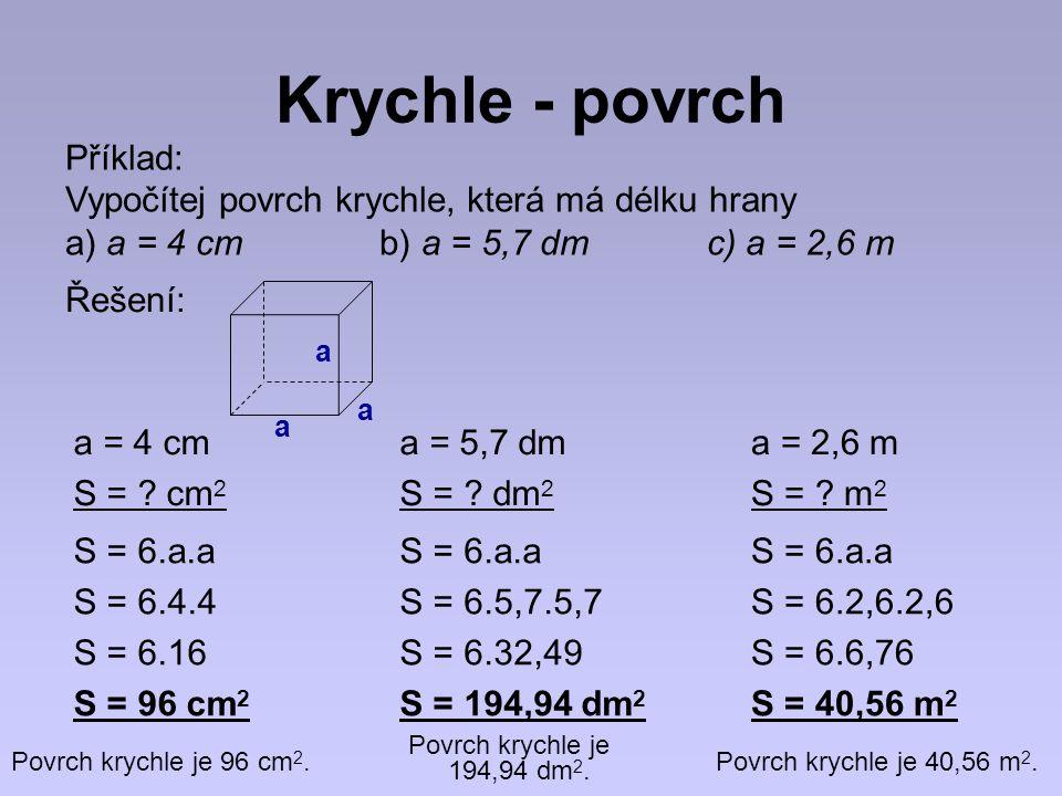 Krychle - povrch Příklad: Vypočítej povrch krychle, která má délku hrany a) a = 4 cm b) a = 5,7 dm c) a = 2,6 m a = 4 cm S = .