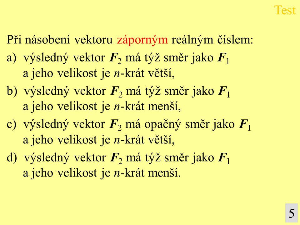 5 Při násobení vektoru záporným reálným číslem: a) výsledný vektor F 2 má týž směr jako F 1 a jeho velikost je n-krát větší, b) výsledný vektor F 2 má