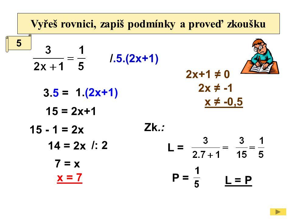 Vyřeš rovnici, zapiš podmínky a proveď zkoušku /.5.(2x+1) 2x+1 ≠ 0 2x ≠ -1 x ≠ -0,5 15 = 2x+1 15 - 1 = 2x /: 2 14 = 2x Zk.: L = P = L = P x = 7 7 = x