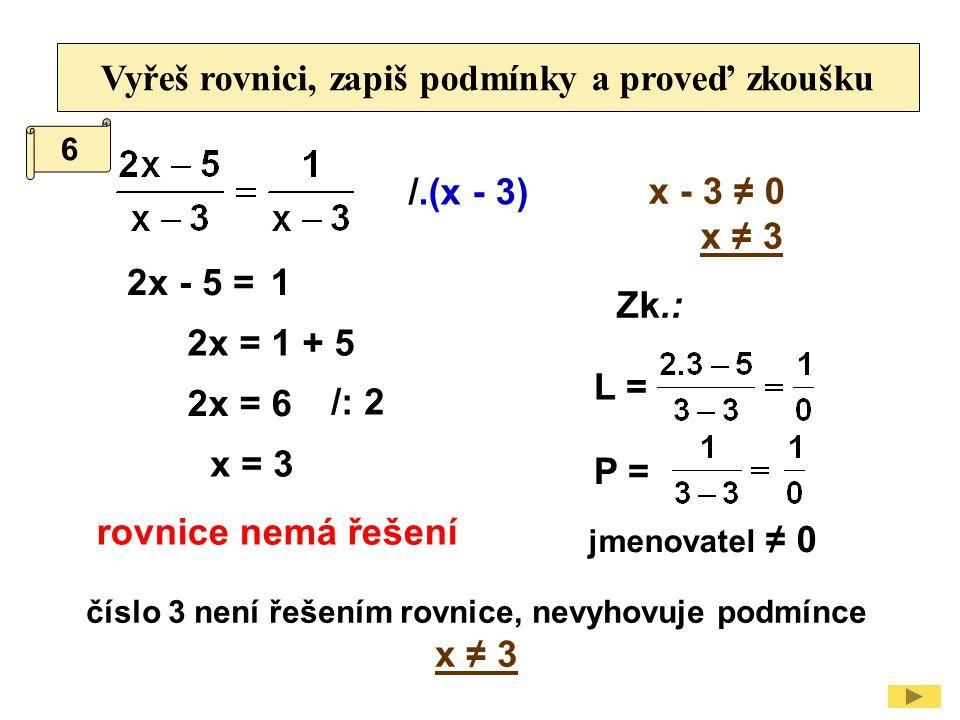 Vyřeš rovnici, zapiš podmínky a proveď zkoušku /.(x - 3) x - 3 ≠ 0 x ≠ 3 2x - 5 = 2x = 1 + 5 /: 2 2x = 6 číslo 3 není řešením rovnice, nevyhovuje podm