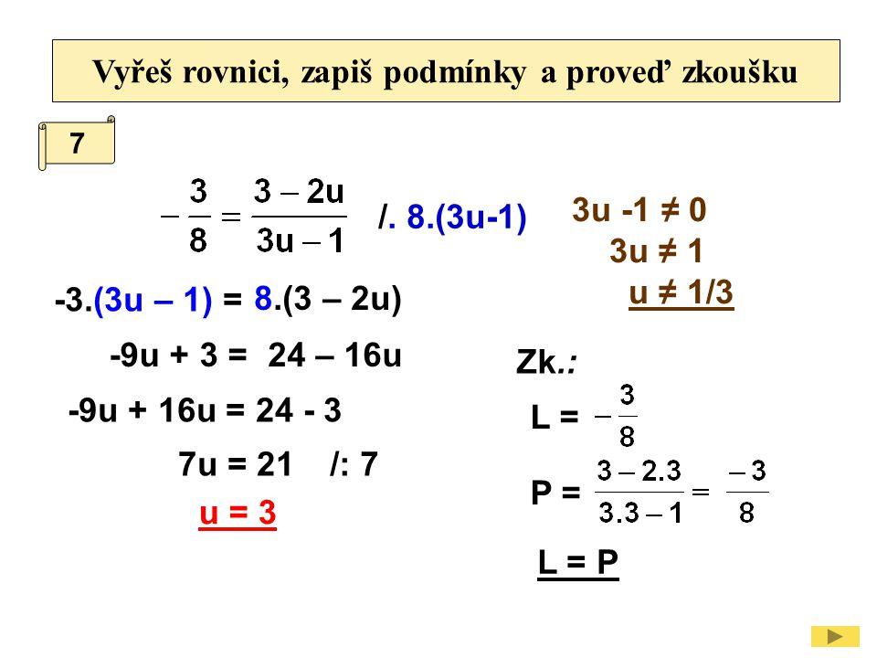 Vyřeš rovnici, zapiš podmínky a proveď zkoušku /. 8.(3u-1) 3u -1 ≠ 0 3u ≠ 1 u ≠ 1/3 -3.(3u – 1) = -9u + 3 = /: 7 -9u + 16u = 24 - 3 Zk.: L = P = L = P