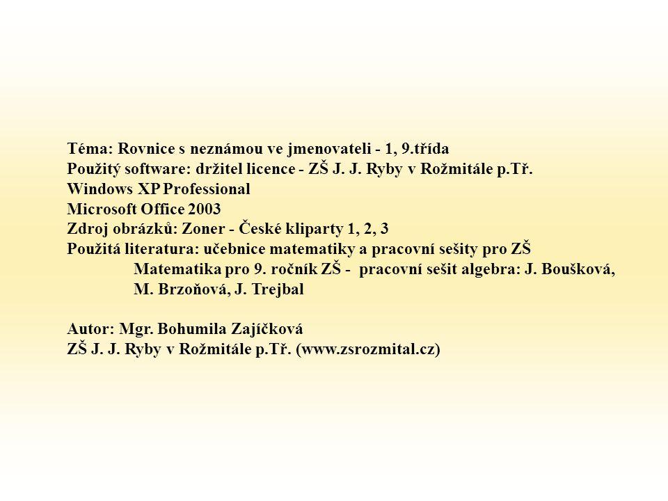 Téma: Rovnice s neznámou ve jmenovateli - 1, 9.třída Použitý software: držitel licence - ZŠ J. J. Ryby v Rožmitále p.Tř. Windows XP Professional Micro