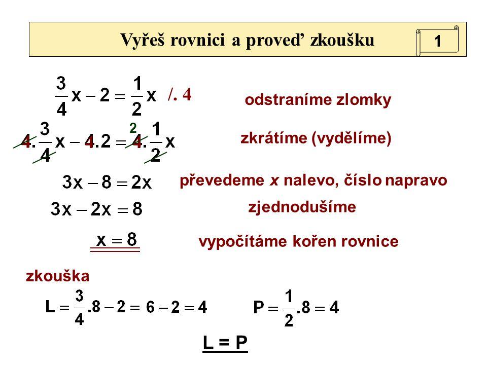 /. 4 4 44 Vyřeš rovnici a proveď zkoušku odstraníme zlomky zjednodušíme převedeme x nalevo, číslo napravo vypočítáme kořen rovnice zkouška 2 L = P 1 z