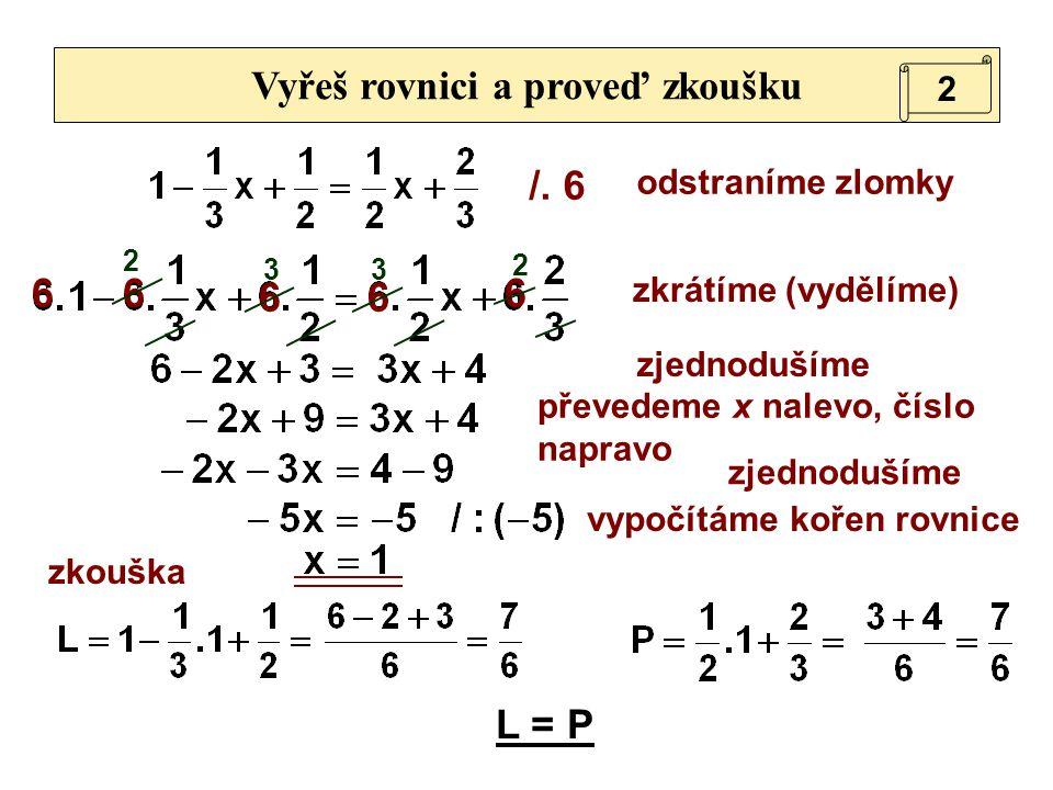 /. 6 Vyřeš rovnici a proveď zkoušku 66 66 6 zkouška L = P odstraníme zlomky zjednodušíme převedeme x nalevo, číslo napravo 2 zkrátíme (vydělíme) 2 33
