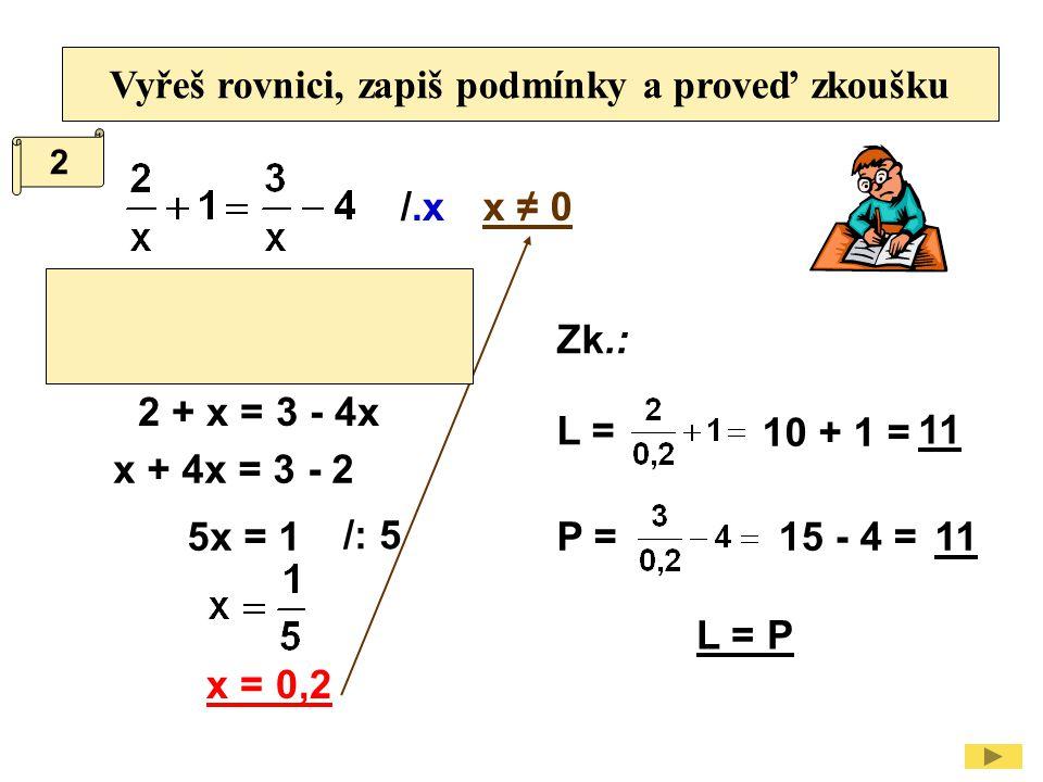 Vyřeš rovnici, zapiš podmínky a proveď zkoušku /.xx ≠ 0 2 + x = 3 - 4x x + 4x = 3 - 2 5x = 1 /: 5 x = 0,2 Zk.: L = P = L = P 10 + 1 = 11 15 - 4 =11 2