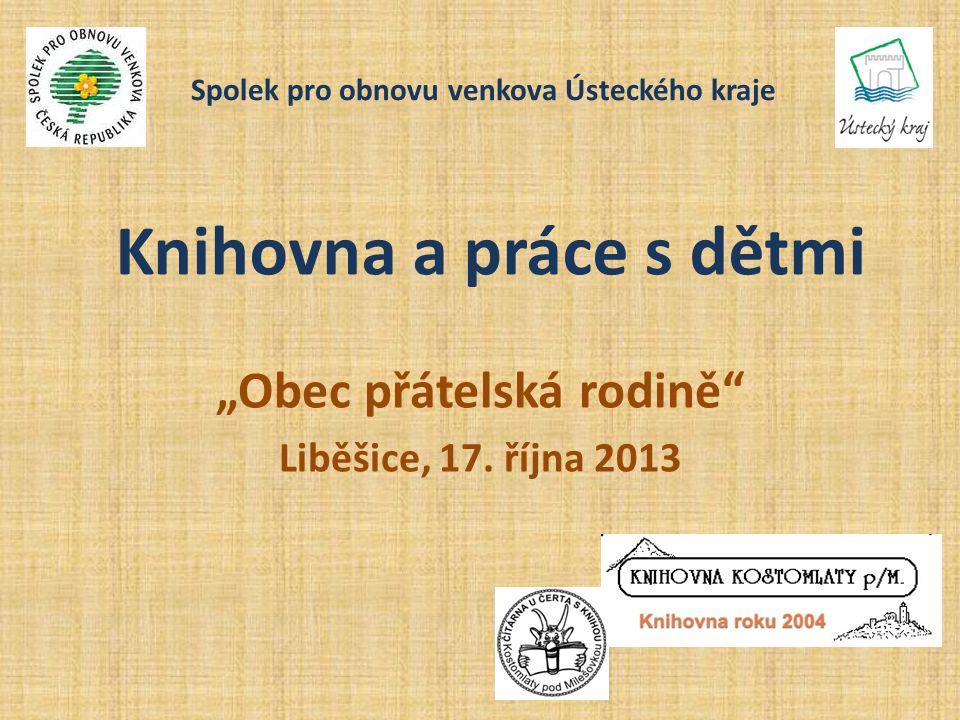 """Knihovna a práce s dětmi """"Obec přátelská rodině"""" Liběšice, 17. října 2013 Spolek pro obnovu venkova Ústeckého kraje"""