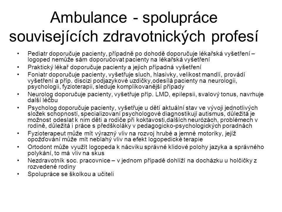 Ambulance - spolupráce souvisejících zdravotnických profesí •Pediatr doporučuje pacienty, případně po dohodě doporučuje lékařská vyšetření – logoped nemůže sám doporučovat pacienty na lékařská vyšetření •Praktický lékař doporučuje pacienty a jejich případná vyšetření •Foniatr doporučuje pacienty, vyšetřuje sluch, hlasivky, velikost mandlí, provádí vyšetření a příp.