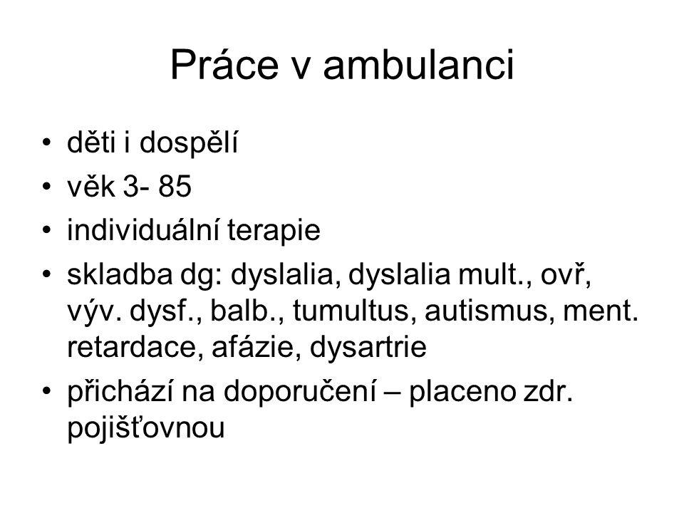 Práce v ambulanci •děti i dospělí •věk 3- 85 •individuální terapie •skladba dg: dyslalia, dyslalia mult., ovř, výv. dysf., balb., tumultus, autismus,