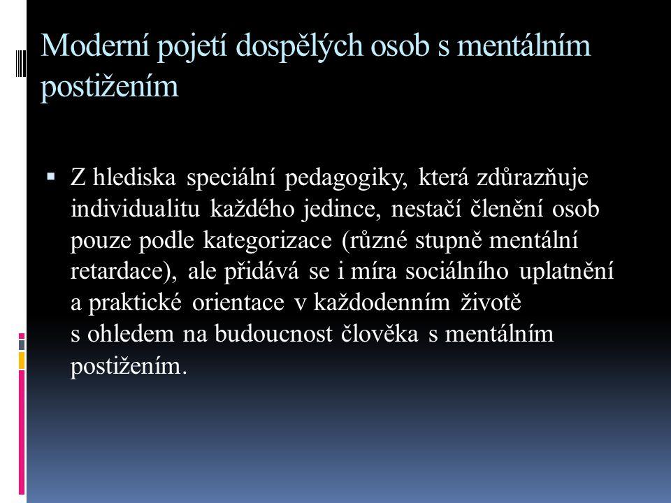 Moderní pojetí dospělých osob s mentálním postižením  Z hlediska speciální pedagogiky, která zdůrazňuje individualitu každého jedince, nestačí členěn