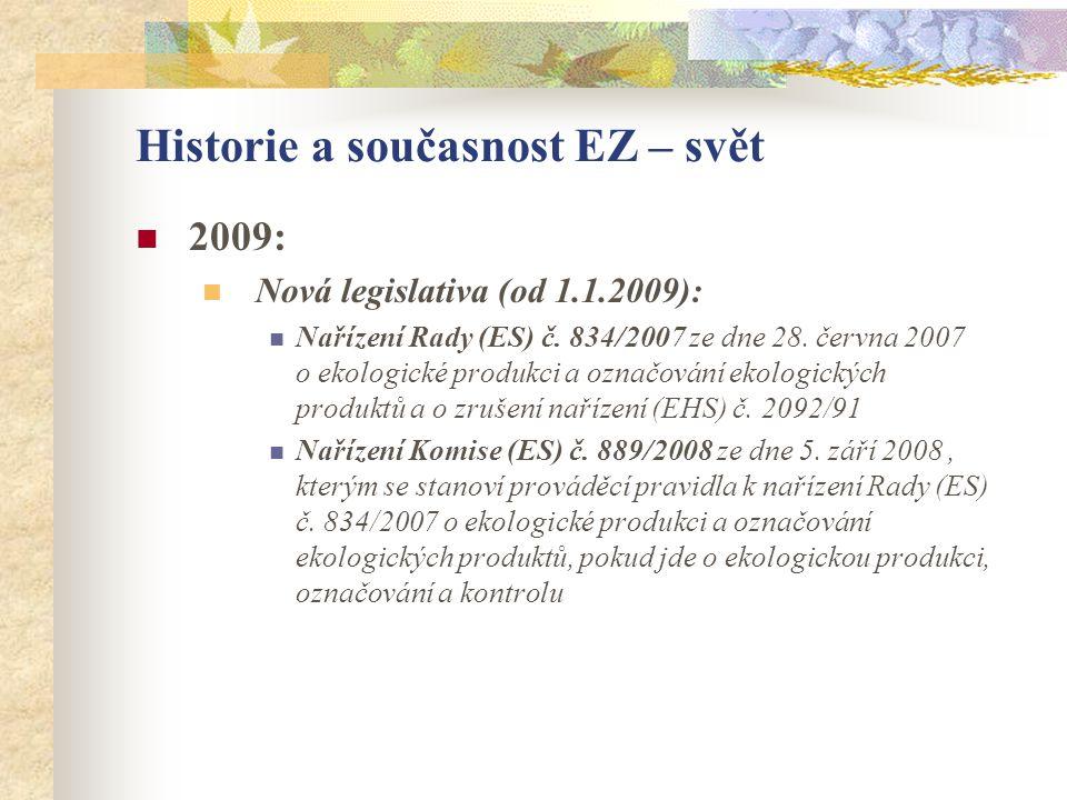 Historie a současnost EZ – svět  2009:  Nová legislativa (od 1.1.2009):  Nařízení Rady (ES) č. 834/2007 ze dne 28. června 2007 o ekologické produkc